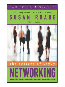 The Secrets of Savvy Networking: How to Make the Best Connections for Business and