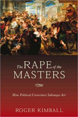 Rape of the Masters: How Political Correctness Sabotages Art