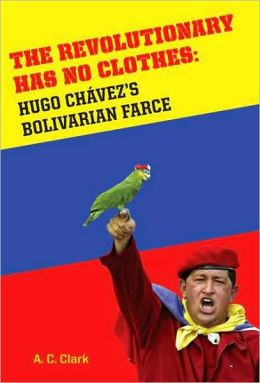 The Revolutionary Has No Clothes: Hugo Chavez's Bolivarian Farce