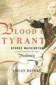 Book Cover Image. Title: Blood of Tyrants:  George Washington & the Forging of the Presidency, Author: Logan Beirne