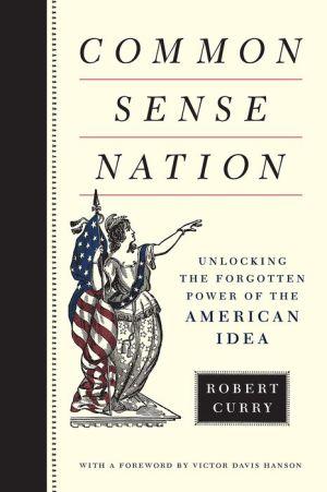 Common Sense Nation: Unlocking the Forgotten Power of the American Idea