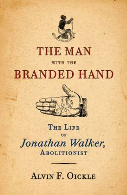 The Man with the Branded Hand: The Life of Jonathan Walker, Abolitionist
