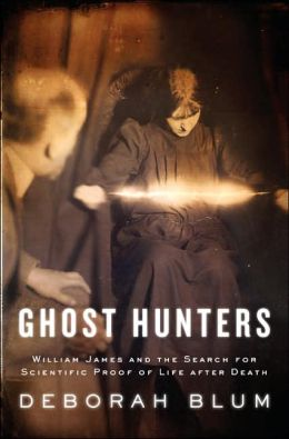 Ghost Hunters: William James and the Hunt for Scientific Proof of Life After Death