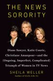 Book Cover Image. Title: The News Sorority:  Diane Sawyer, Katie Couric, Christiane Amanpour--and the (Ongoing, Imperfect, Complicated) Triumph of Women in TV News, Author: Sheila Weller