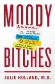 Book Cover Image. Title: Moody Bitches:  The Truth About the Drugs You're Taking, The Sleep You're Missing, The Sex You're Not Having, and What's Really Making You Crazy, Author: Julie Holland