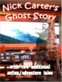Nick Carter's Ghost Story and Other Action Adventure Tales