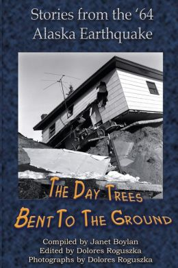 Day the Trees Bent to the Ground: Stories from the 1964 Alaska Earthquake