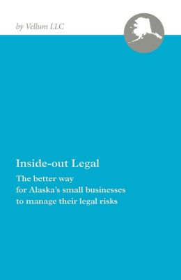 Inside-out Legal: The Better Way for Alaska's Small Businesses to Manage Their Legal Risks