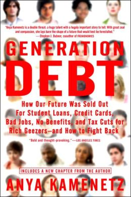 Generation Debt: How Our Future Was Sold Out for Student Loans, Bad Jobs, NoBenefits, and Tax Cuts for Rich Geezers--And How to Fight Back
