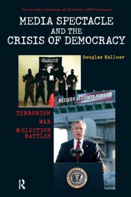 Media Spectacle and the Crisis of Democracy: Terrorism, War, and Election Battles