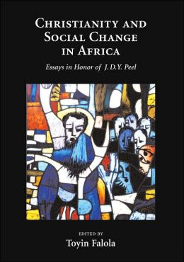 Christianity and Social Change in Africa: Essays in Honor of J. D. Y. Peel