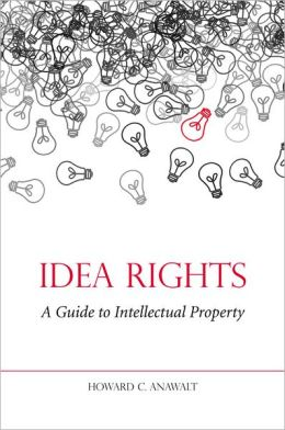 Idea Rights : A Guide to Intellectual Property