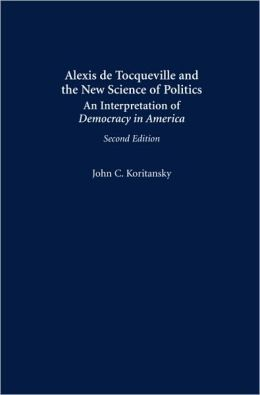 Alexis de Tocqueville and the New Science of Politics: An Interpretation of Democracy in America