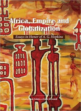 Africa, Empire and Globalization: Essays in Honor of A. G. Hopkins