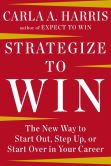 Book Cover Image. Title: Strategize to Win:  The New Way to Start Out, Step Up, or Start Over in Your Career, Author: Carla A. Harris
