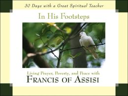 In His Footsteps: Living Prayer, Poverty, and Peace with Francis of Assisi