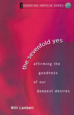 Sevenfold Yes: Affirming the Goodness of Our Deepest Desires (Ignatian Impulse Series)