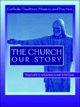 The Church Our Story: Catholic Tradition, Mission, and Practice