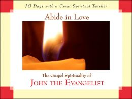 Abide in Love: The Gospel Spirituality of John the Evangelist (30 Days with a Great Spiritual Teacher Series)