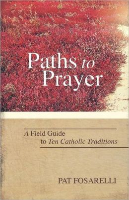 Paths to Prayer A Field Guide to Ten Catholic Traditions