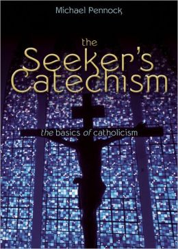 The Seeker's Catechism: The Basics of Catholicism