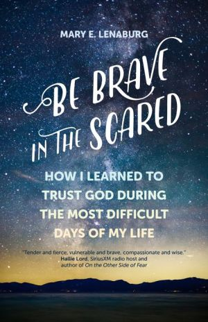 Be Brave in the Scared: How I Learned to Trust God during the Most Difficult Days of My Life|Paperback