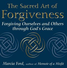 Sacred Art of Forgiveness: Forgiving Ourselves and Others Through God's Grace