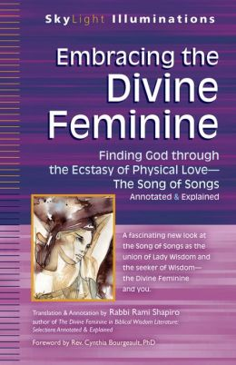 Embracing the Divine Feminine: Finding God Through God the Ecstasy of Physical Love-The Song of Songs Annotated & Explained