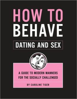 How to Behave - Dating and Sex: A Guide to Modern Manners for the Socially Challenged