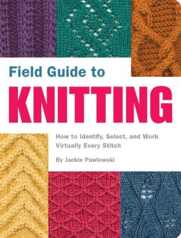 Field Guide to Knitting: How to Identify, Select and Create Virtually Every Stitch
