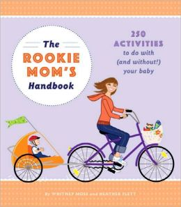 The Rookie Moms' Handbook: 250 Activities to Do With (and Without!) Your Baby