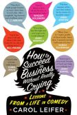 Book Cover Image. Title: How to Succeed in Business Without Really Crying, Author: Carol Leifer