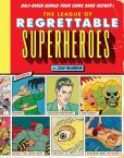 Book Cover Image. Title: The League of Regrettable Superheroes:  Half-Baked Heroes from Comic Book History, Author: Jon Morris