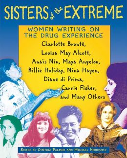 Sisters of the Extreme: Women Writing on the Drug Experience: Charlotte Brontë, Louisa May Alcott, Anaïs Nin, Maya Angelou, Billie Holiday, Nina Hagen, Diane di Prima, Carrie Fisher, and Many Others