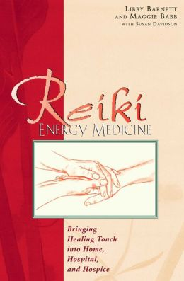 Reiki Energy Medicine; Bringing the Healing Touch into Home, Hospital, and Hospice