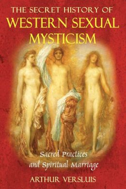The Secret History of Western Sexual Mysticism: Sacred Practices and Spiritual Marriage