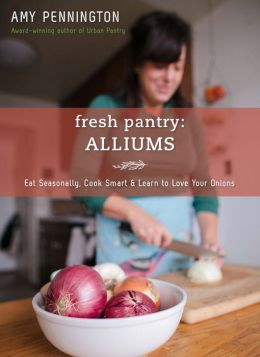 Fresh Pantry: Alliums: Eat Seasonally, Cook Smart & Learn to Love Your Onions