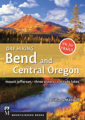 Day Hiking Bend and Central Oregon: Mount Jefferson, Three Sisters, Cascade Lake