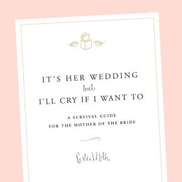 It's Her Wedding but I'll Cry if I Want to: A Survival Guide for the Mother of the Bride