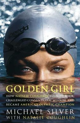 Golden Girl: How Natalie Coughlin Fought Back, Challenged Conventional Wisdom, and Became America's Swimming Champion