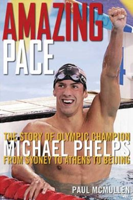 Amazing Pace: The Story of Olympic Champion Michael Phelps - From Sydney to Athens to Beijing