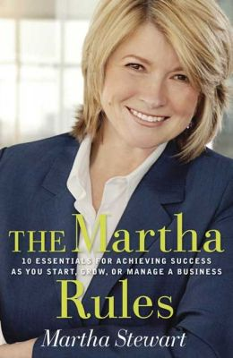 Martha Rules: 10 Essentials for Achieving Success as You Start, Grow, or Manage a Business