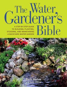 Water Gardener's Bible: A Step-by-Step Guide to Building, Planting, Stocking, and Maintaining a Backyard Water Garden