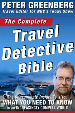 Complete Travel Detective Bible: The Consummate Insider Tells You What You Need to Know in an Increasingly Complex World!