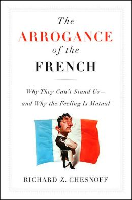 The Arrogance of the French: Why They Can't Stand Us--and Why the Feeling Is Mutual