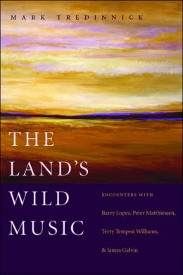 Land's Wild Music: Encounters with Barry Lopez, Peter Matthiessen, Terry Tempest William, and James Galvin