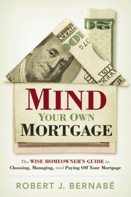 Mind Your Own Mortgage: The Wise Homeowner's Guide to Choosing, Managing, and Paying Off Your Mortgage
