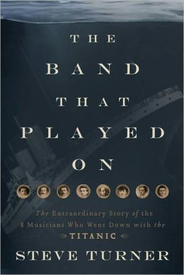 The Band that Played On: The Extraordinary Story of the 8 Musicians Who Went Down with the Titanic