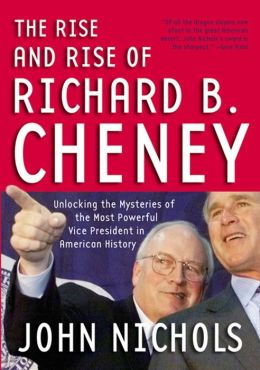 Rise and Rise of Richard B. Cheney: Unlocking the Mysteries of the Most Powerful Vice President in American History
