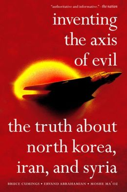Inventing the Axis of Evil: The Truth about North Korea, Iran, and Syria